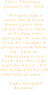 "Sent: Thursday, January 07, 2016 ""We just had a sonic boom from [their] jets that shook up everyone at 9:16am this morning. It was so loud we thought a propane tank blew up. This is happening every week but this time was the worst. All the birds [flew] off the lake at once."" --Lake Quinault Resident"