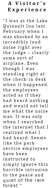 "A Visitor's Experience ""I was at the Lake Quinault Inn last February when I was shocked by an incredibly loud noise right over the lodge – clearly some sort of airplane. Even though I was standing right at the check-in desk when it happened, the employees acted as if they had heard nothing and would not tell me what the noise was. It was only when I searched the internet that I realized what I had heard. Seems like the park service employees have been instructed to simply ignore this horrible intrusion to the peace and quiet of the rain forest."""